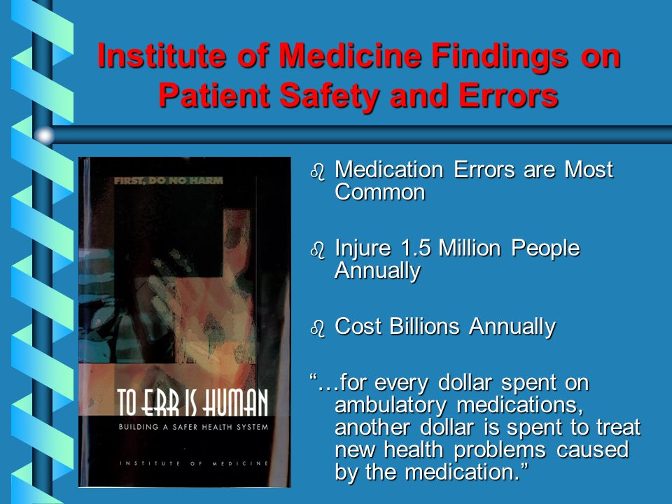 Institute of Medicine Findings on Patient Safety and Errors b Medication Errors are Most Common b Injure 1.5 Million People Annually b Cost Billions A