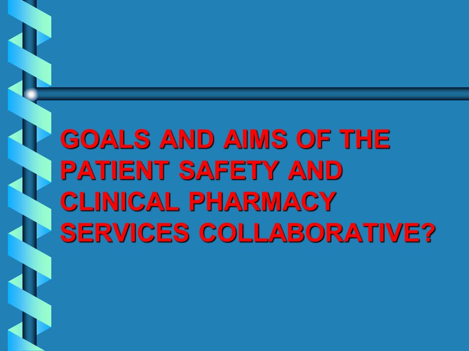 GOALS AND AIMS OF THE PATIENT SAFETY AND CLINICAL PHARMACY SERVICES COLLABORATIVE?