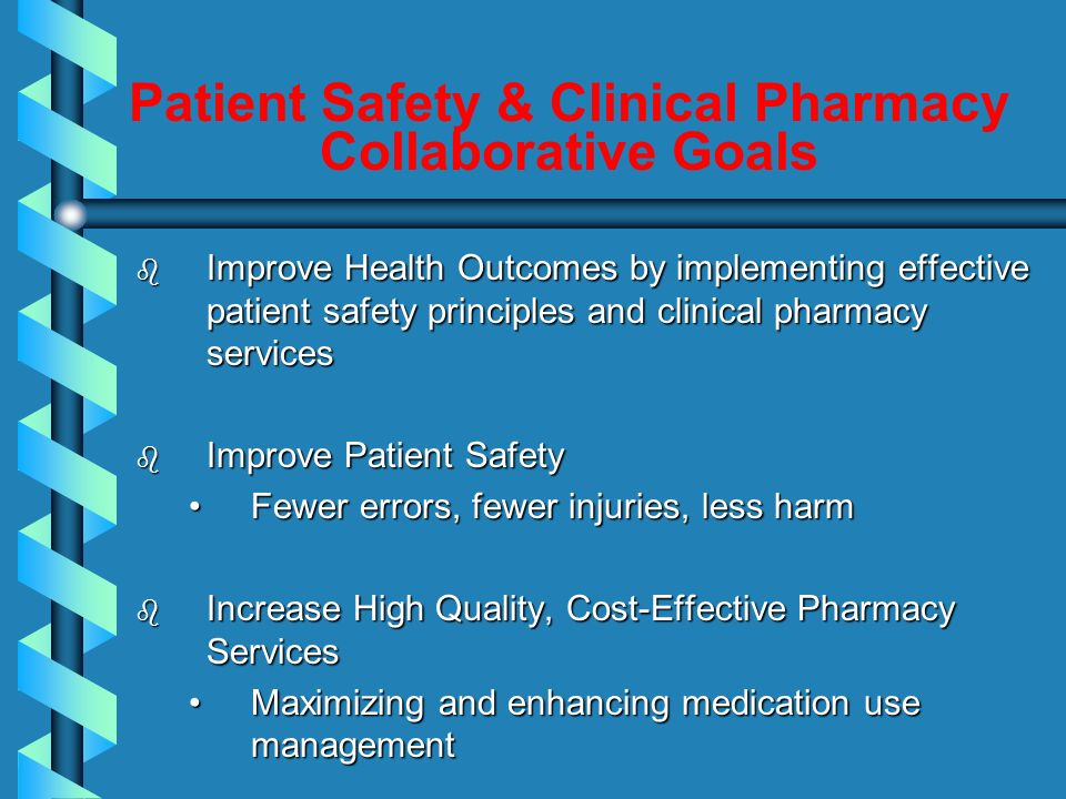 Emerging Aims Clinical Pharmacy Services and Patient Safety b More clinical pharmacy for complex patients b More management of high risk medications b Fewer drug-drug interactions b Fewer potentially inappropriate medications b Medication reconciliation for 100% of patients b Healthcare organizations develop and sustain a culture of medication safety
