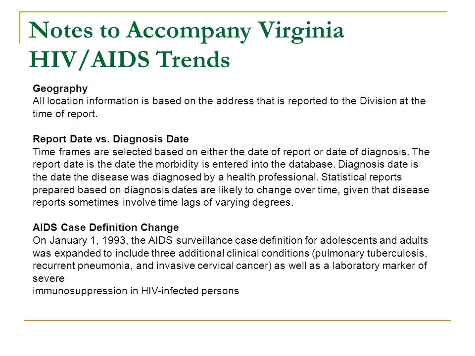 Virginia Statewide HIV/AIDS Trends Between 2004-2005, statewide decrease (11.2%) in reported HIV and AIDS* Northern Region saw a 18.7% decrease in reported HIV and AIDS* Arlington showed most notable decrease (27.2%) Data through 2005 indicates in the Northern Region, 45% of reported cases of HIV and AIDS* were white, 43.7% black and 11.3% reported another race *Duplicated Cases