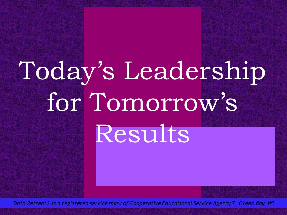 Data Retreat® is a registered service mark of Cooperative Educational Service Agency 7, Green Bay, WI Todays Leadership for Tomorrows Results