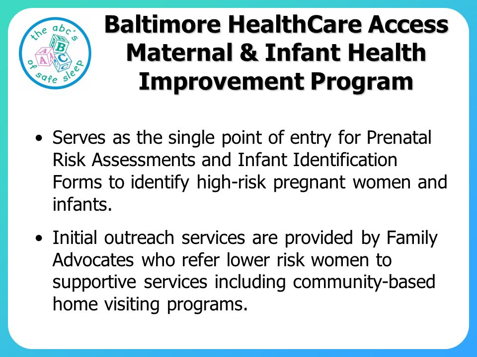 Baltimore HealthCare Access Maternal & Infant Health Improvement Program Serves as the single point of entry for Prenatal Risk Assessments and Infant Identification Forms to identify high-risk pregnant women and infants.