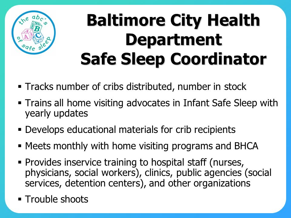 Baltimore City Health Department Safe Sleep Coordinator Tracks number of cribs distributed, number in stock Trains all home visiting advocates in Infant Safe Sleep with yearly updates Develops educational materials for crib recipients Meets monthly with home visiting programs and BHCA Provides inservice training to hospital staff (nurses, physicians, social workers), clinics, public agencies (social services, detention centers), and other organizations Trouble shoots