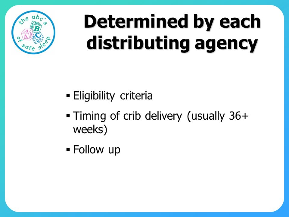 Determined by each distributing agency Eligibility criteria Timing of crib delivery (usually 36+ weeks) Follow up