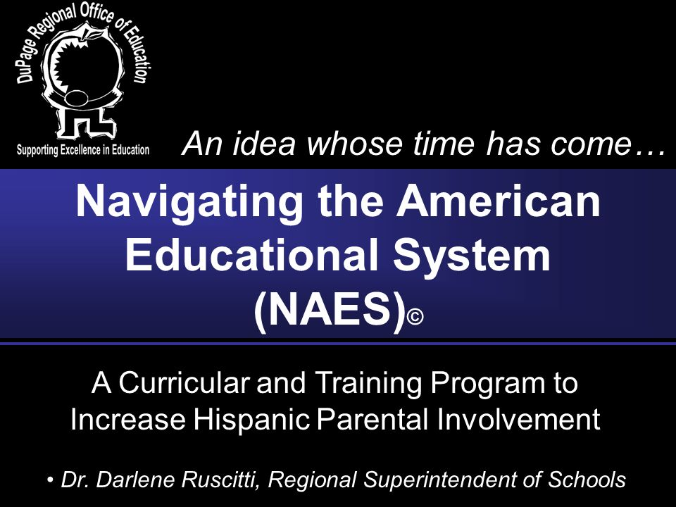 A Curricular and Training Program to Increase Hispanic Parental Involvement Navigating the American Educational System (NAES) © An idea whose time has come… Dr.