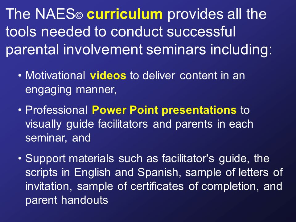 Motivational videos to deliver content in an engaging manner, Professional Power Point presentations to visually guide facilitators and parents in each seminar, and Support materials such as facilitator s guide, the scripts in English and Spanish, sample of letters of invitation, sample of certificates of completion, and parent handouts The NAES © curriculum provides all the tools needed to conduct successful parental involvement seminars including: