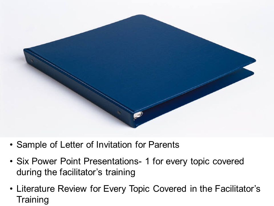 Continued… Sample of Letter of Invitation for Parents Six Power Point Presentations- 1 for every topic covered during the facilitators training Literature Review for Every Topic Covered in the Facilitators Training