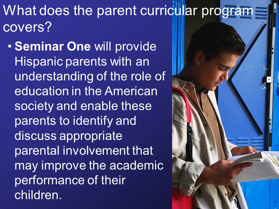 Seminar One will provide Hispanic parents with an understanding of the role of education in the American society and enable these parents to identify and discuss appropriate parental involvement that may improve the academic performance of their children.