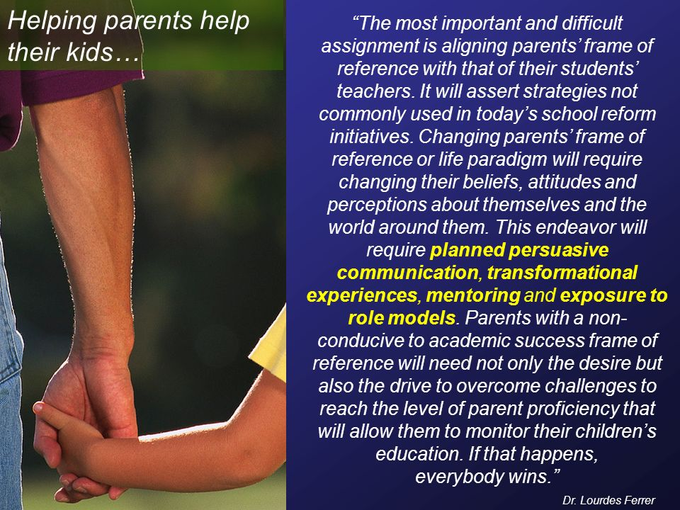 The most important and difficult assignment is aligning parents frame of reference with that of their students teachers.