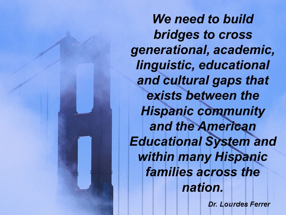 We need to build bridges to cross generational, academic, linguistic, educational and cultural gaps that exists between the Hispanic community and the American Educational System and within many Hispanic families across the nation.