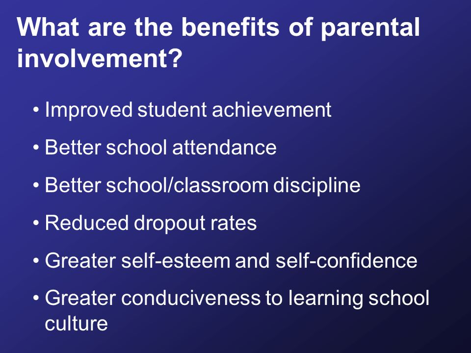Improved student achievement Better school attendance Better school/classroom discipline Reduced dropout rates Greater self-esteem and self-confidence Greater conduciveness to learning school culture What are the benefits of parental involvement