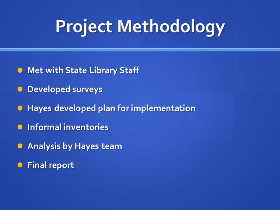 Project Methodology Met with State Library Staff Met with State Library Staff Developed surveys Developed surveys Hayes developed plan for implementation Hayes developed plan for implementation Informal inventories Informal inventories Analysis by Hayes team Analysis by Hayes team Final report Final report