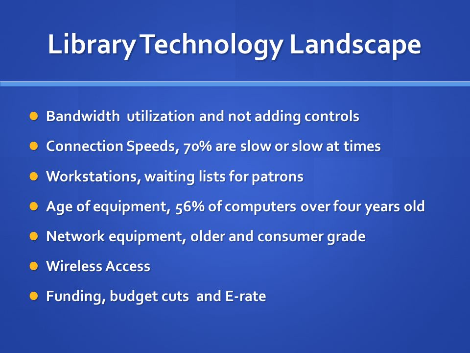 Library Technology Landscape Bandwidth utilization and not adding controls Bandwidth utilization and not adding controls Connection Speeds, 70% are slow or slow at times Connection Speeds, 70% are slow or slow at times Workstations, waiting lists for patrons Workstations, waiting lists for patrons Age of equipment, 56% of computers over four years old Age of equipment, 56% of computers over four years old Network equipment, older and consumer grade Network equipment, older and consumer grade Wireless Access Wireless Access Funding, budget cuts and E-rate Funding, budget cuts and E-rate