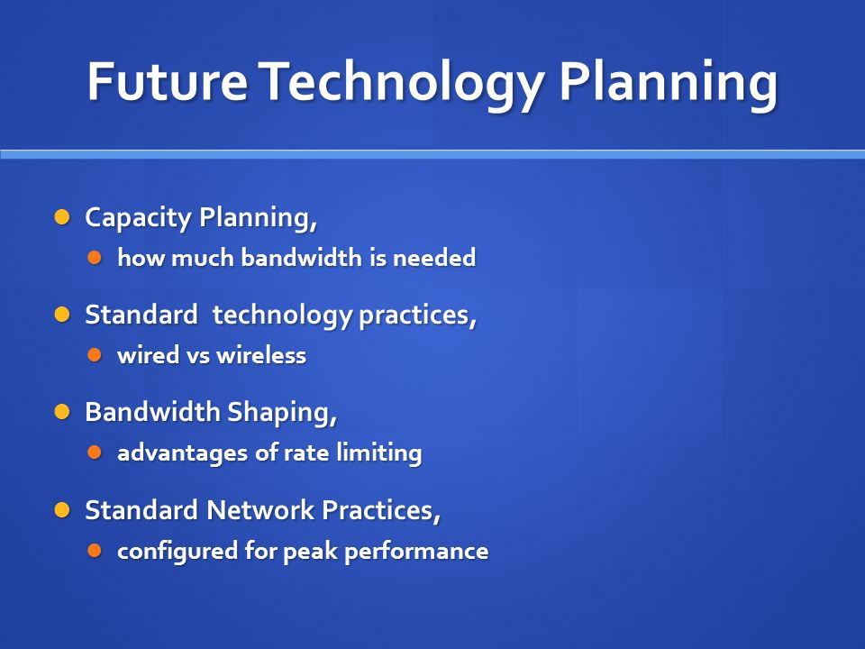 Future Technology Planning Capacity Planning, Capacity Planning, how much bandwidth is needed how much bandwidth is needed Standard technology practices, Standard technology practices, wired vs wireless wired vs wireless Bandwidth Shaping, Bandwidth Shaping, advantages of rate limiting advantages of rate limiting Standard Network Practices, Standard Network Practices, configured for peak performance configured for peak performance
