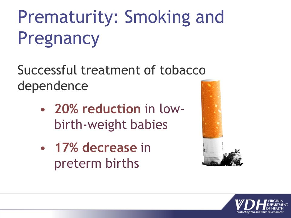 Prematurity: Smoking and Pregnancy Successful treatment of tobacco dependence 20% reduction in low- birth-weight babies 17% decrease in preterm births