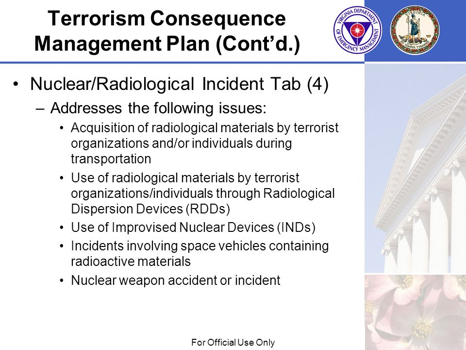 01/29/09For Official Use Only Terrorism Consequence Management Plan (Contd.) Nuclear/Radiological Incident Tab (4) –Addresses the following issues: Ac