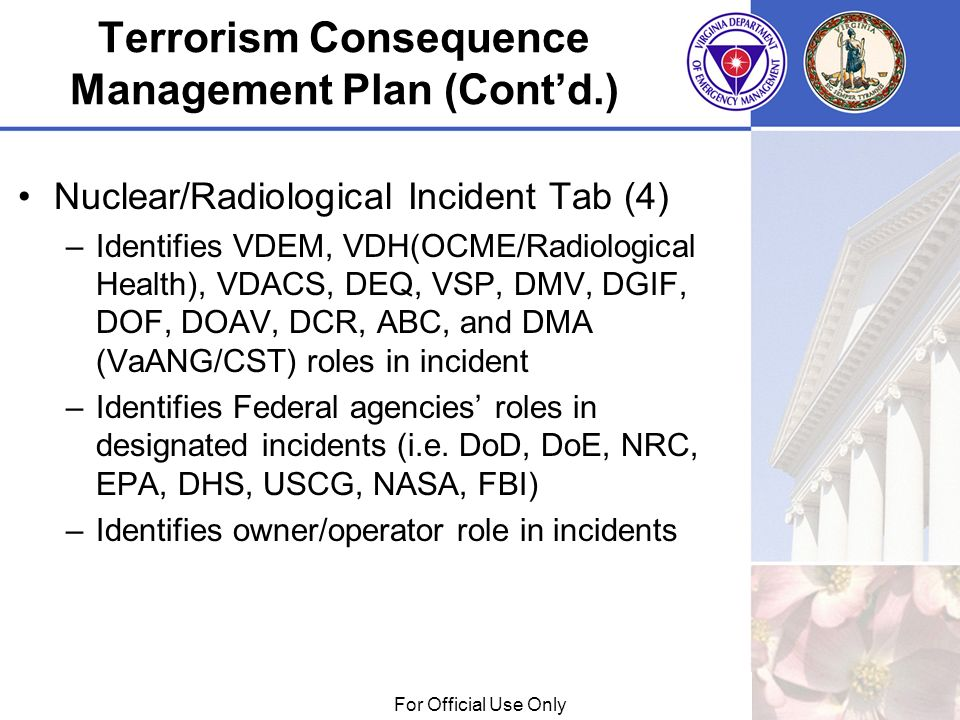 01/29/09For Official Use Only Terrorism Consequence Management Plan (Contd.) Nuclear/Radiological Incident Tab (4) –Identifies VDEM, VDH(OCME/Radiological Health), VDACS, DEQ, VSP, DMV, DGIF, DOF, DOAV, DCR, ABC, and DMA (VaANG/CST) roles in incident –Identifies Federal agencies roles in designated incidents (i.e.