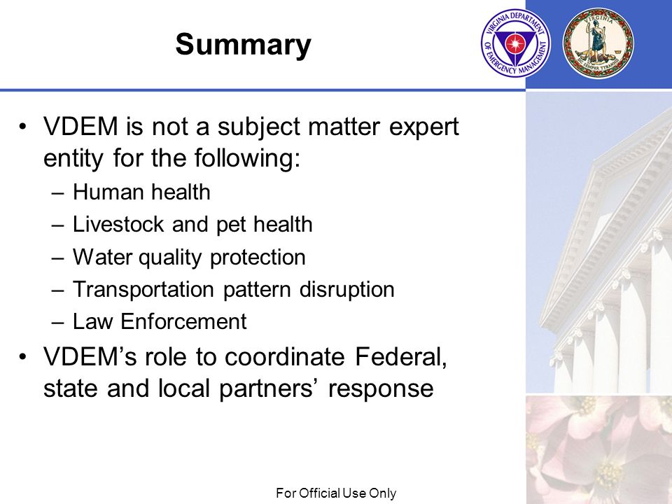 01/29/09For Official Use Only Summary VDEM is not a subject matter expert entity for the following: –Human health –Livestock and pet health –Water quality protection –Transportation pattern disruption –Law Enforcement VDEMs role to coordinate Federal, state and local partners response