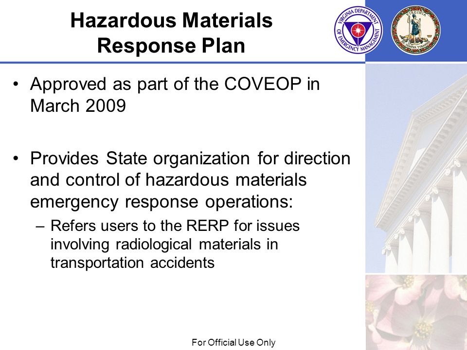 01/29/09For Official Use Only Hazardous Materials Response Plan Approved as part of the COVEOP in March 2009 Provides State organization for direction and control of hazardous materials emergency response operations: –Refers users to the RERP for issues involving radiological materials in transportation accidents