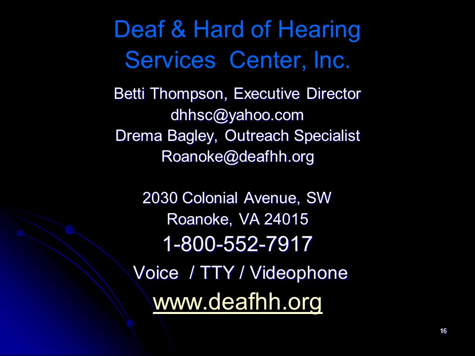 16 Deaf & Hard of Hearing Services Center, Inc. Betti Thompson, Executive Director dhhsc@yahoo.com Drema Bagley, Outreach Specialist Roanoke@deafhh.or