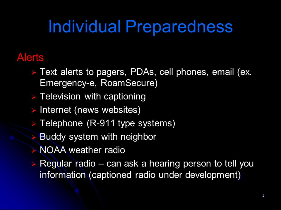3 Individual Preparedness Alerts Text alerts to pagers, PDAs, cell phones, email (ex. Emergency-e, RoamSecure) Television with captioning Internet (ne