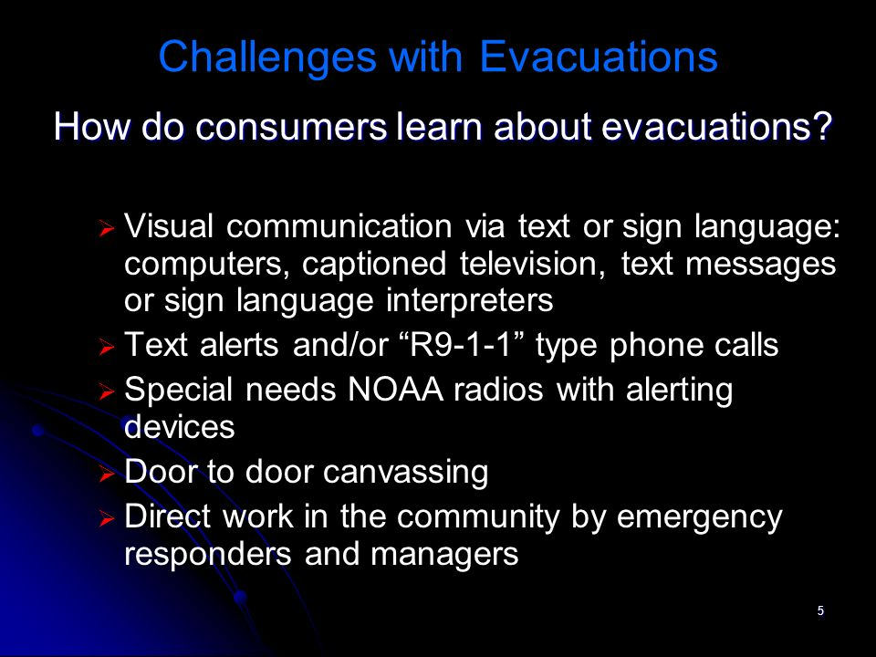 5 Challenges with Evacuations How do consumers learn about evacuations? Visual communication via text or sign language: computers, captioned televisio