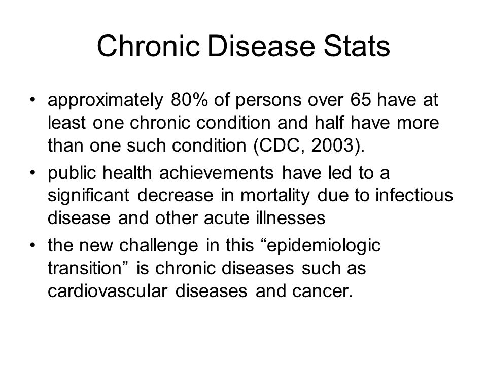 Chronic Disease Stats approximately 80% of persons over 65 have at least one chronic condition and half have more than one such condition (CDC, 2003).