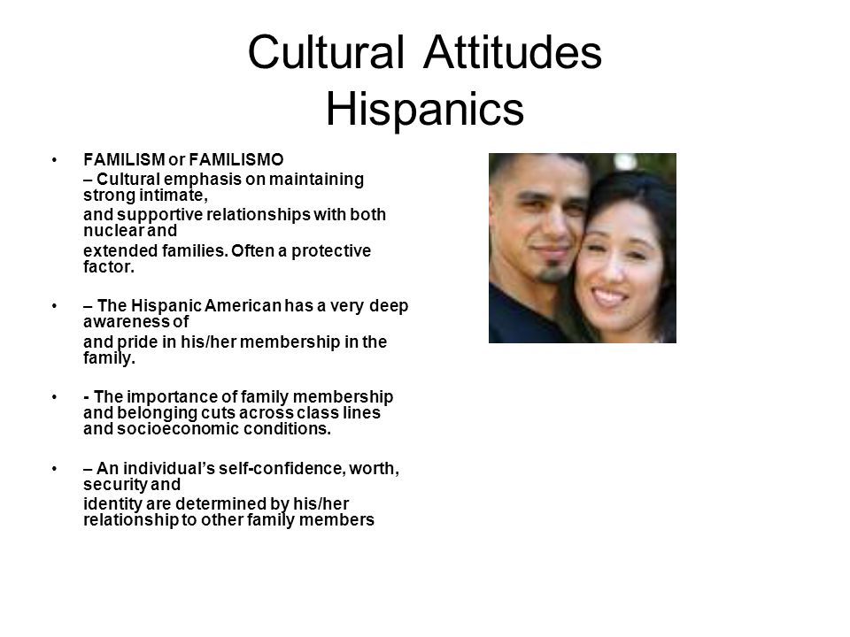Cultural Attitudes Hispanics FAMILISM or FAMILISMO – Cultural emphasis on maintaining strong intimate, and supportive relationships with both nuclear