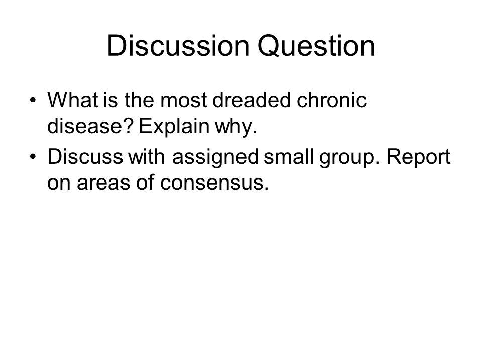Discussion Question What is the most dreaded chronic disease? Explain why. Discuss with assigned small group. Report on areas of consensus.