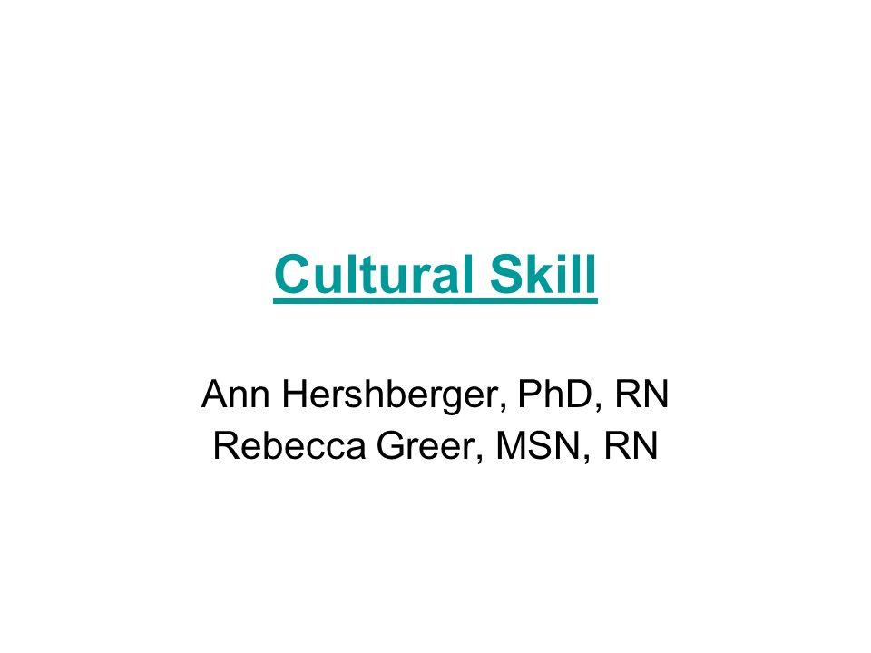 Cultural Skill Ann Hershberger, PhD, RN Rebecca Greer, MSN, RN