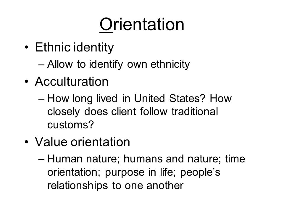 Orientation Ethnic identity –Allow to identify own ethnicity Acculturation –How long lived in United States? How closely does client follow traditiona
