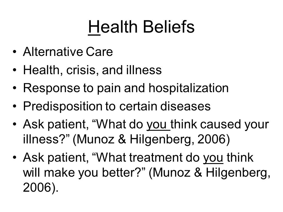 Health Beliefs Alternative Care Health, crisis, and illness Response to pain and hospitalization Predisposition to certain diseases Ask patient, What