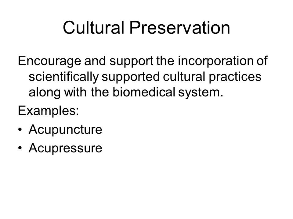 Cultural Preservation Encourage and support the incorporation of scientifically supported cultural practices along with the biomedical system. Example