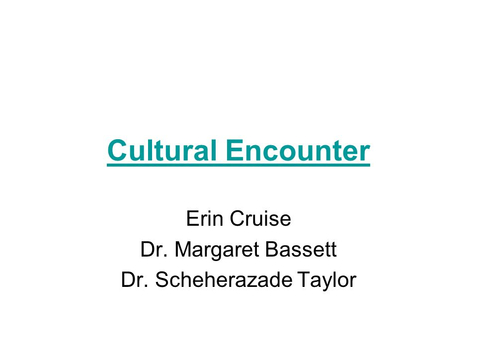 Cultural Encounter Erin Cruise Dr. Margaret Bassett Dr. Scheherazade Taylor