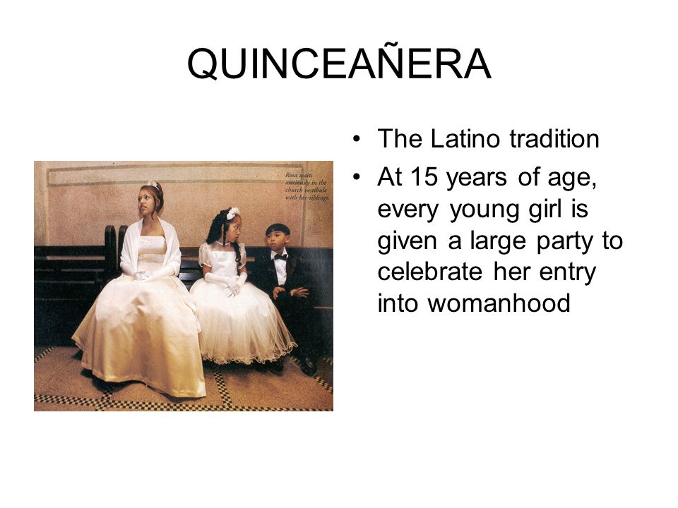 QUINCEAÑERA The Latino tradition At 15 years of age, every young girl is given a large party to celebrate her entry into womanhood
