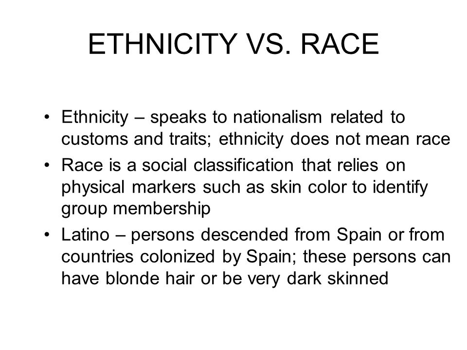 ETHNICITY VS. RACE Ethnicity – speaks to nationalism related to customs and traits; ethnicity does not mean race Race is a social classification that