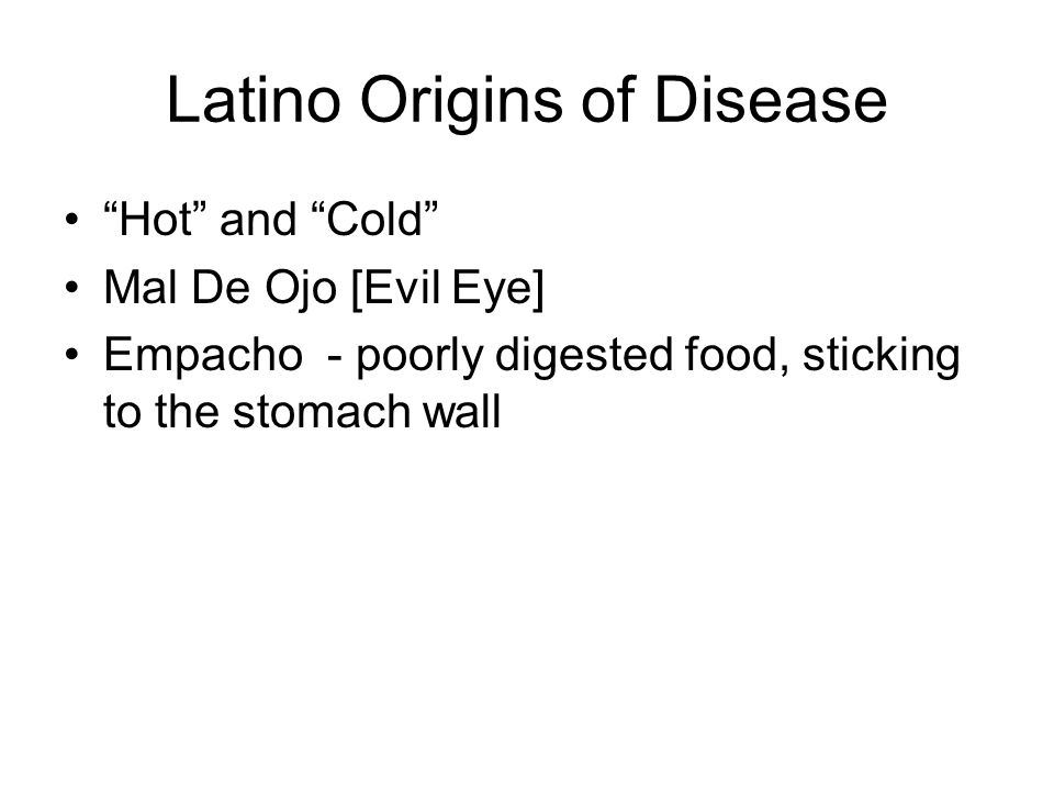 Latino Origins of Disease Hot and Cold Mal De Ojo [Evil Eye] Empacho - poorly digested food, sticking to the stomach wall