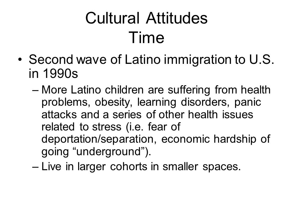 Cultural Attitudes Time Second wave of Latino immigration to U.S. in 1990s –More Latino children are suffering from health problems, obesity, learning