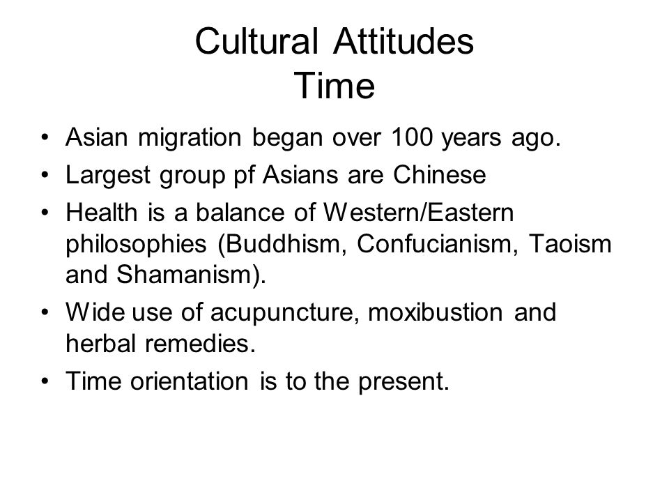Cultural Attitudes Time Asian migration began over 100 years ago. Largest group pf Asians are Chinese Health is a balance of Western/Eastern philosoph