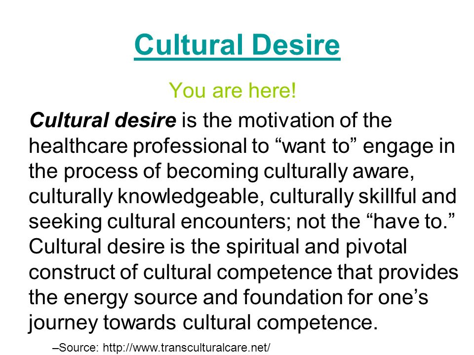 Cultural Desire You are here! Cultural desire is the motivation of the healthcare professional to want to engage in the process of becoming culturally