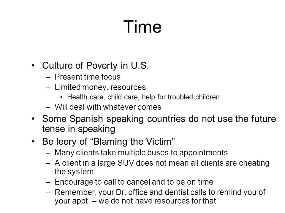 Time Culture of Poverty in U.S. –Present time focus –Limited money, resources Health care, child care, help for troubled children –Will deal with what