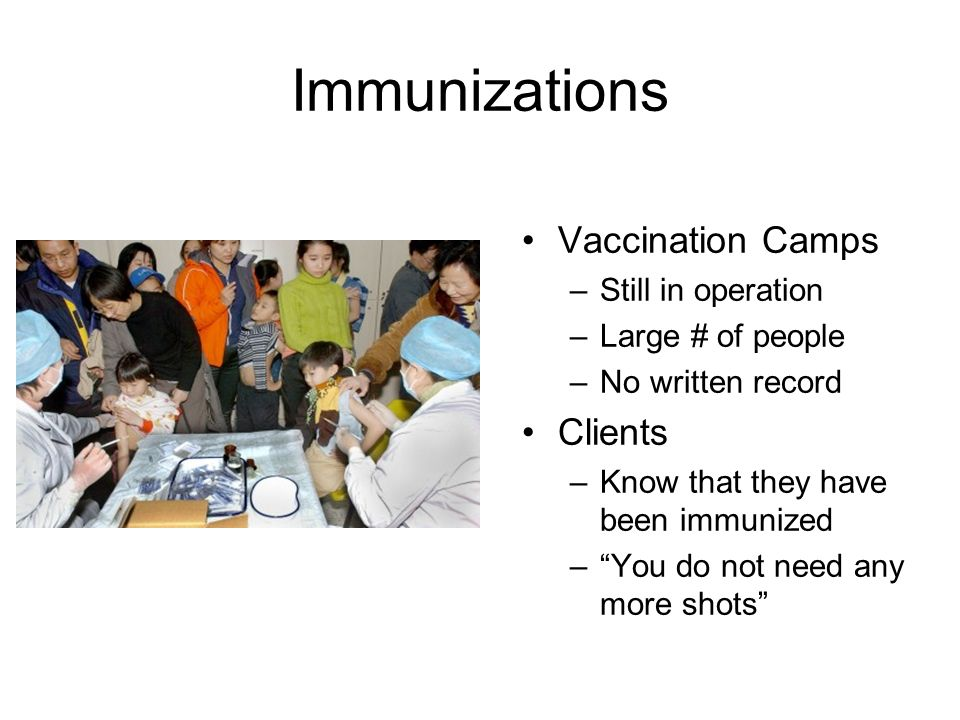 Immunizations Vaccination Camps –Still in operation –Large # of people –No written record Clients –Know that they have been immunized –You do not need