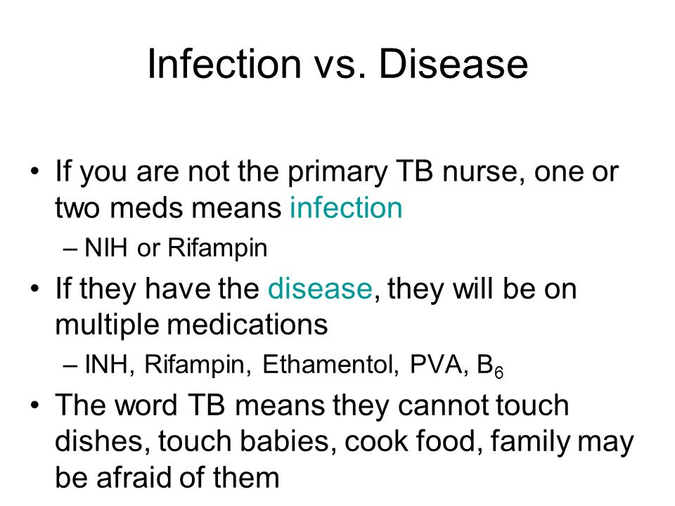 Infection vs. Disease If you are not the primary TB nurse, one or two meds means infection –NIH or Rifampin If they have the disease, they will be on