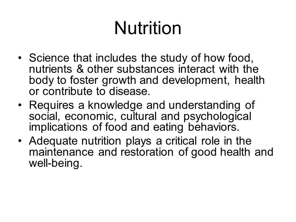 Nutrition Science that includes the study of how food, nutrients & other substances interact with the body to foster growth and development, health or