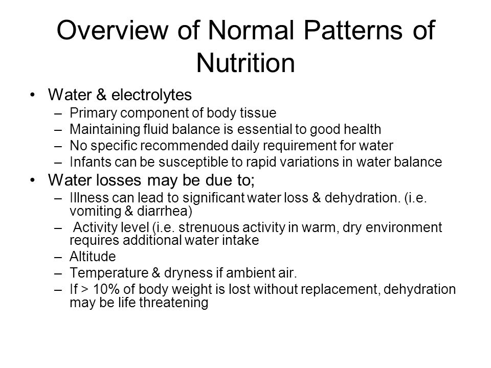 Overview of Normal Patterns of Nutrition Water & electrolytes –Primary component of body tissue –Maintaining fluid balance is essential to good health