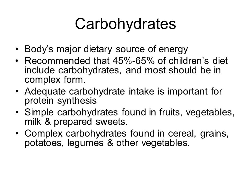 Carbohydrates Bodys major dietary source of energy Recommended that 45%-65% of childrens diet include carbohydrates, and most should be in complex for