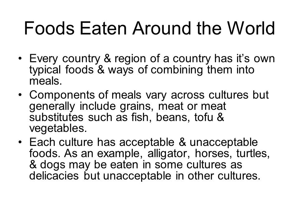 Foods Eaten Around the World Every country & region of a country has its own typical foods & ways of combining them into meals. Components of meals va