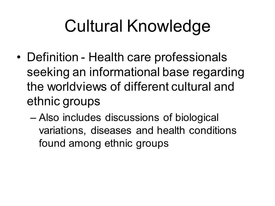 Cultural Knowledge Definition - Health care professionals seeking an informational base regarding the worldviews of different cultural and ethnic grou