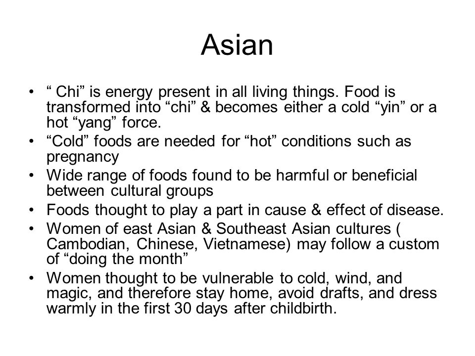 Asian Chi is energy present in all living things. Food is transformed into chi & becomes either a cold yin or a hot yang force. Cold foods are needed