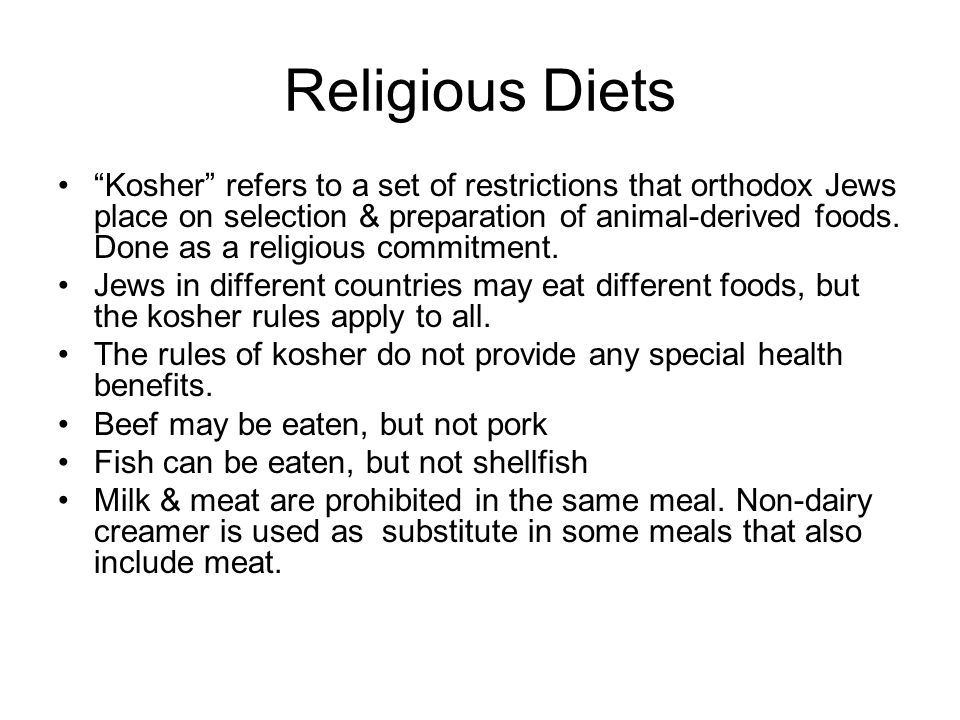 Religious Diets Kosher refers to a set of restrictions that orthodox Jews place on selection & preparation of animal-derived foods. Done as a religiou